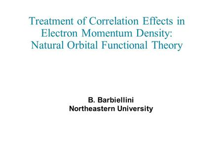 Treatment of Correlation Effects in Electron Momentum Density: Natural Orbital Functional Theory B. Barbiellini Northeastern University.