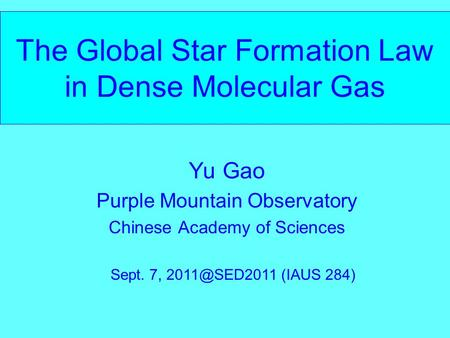 The Global Star Formation Law in Dense Molecular Gas Yu Gao Purple Mountain Observatory Chinese Academy of Sciences Sept. 7, (IAUS 284)