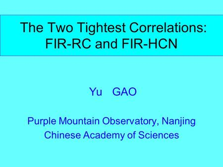 The Two Tightest Correlations: FIR-RC and FIR-HCN Yu GAO Purple Mountain Observatory, Nanjing Chinese Academy of Sciences.