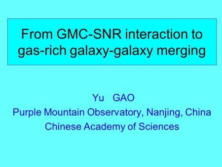 From GMC-SNR interaction to gas-rich galaxy-galaxy merging Yu GAO Purple Mountain Observatory, Nanjing, China Chinese Academy of Sciences.