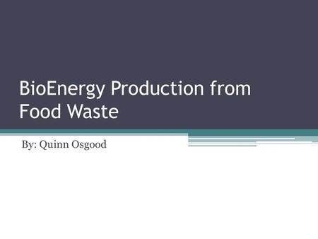 BioEnergy Production from Food Waste By: Quinn Osgood.