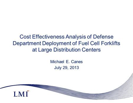 Cost Effectiveness Analysis of Defense Department Deployment of Fuel Cell Forklifts at Large Distribution Centers Michael E. Canes July 29, 2013.