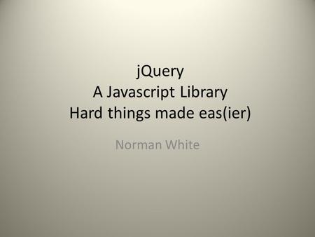JQuery A Javascript Library Hard things made eas(ier) Norman White.