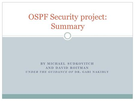 BY MICHAEL SUDKOVITCH AND DAVID ROITMAN UNDER THE GUIDANCE OF DR. GABI NAKIBLY OSPF Security project: Summary.