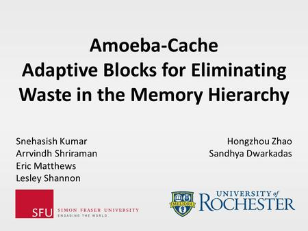 Amoeba-Cache Adaptive Blocks for Eliminating Waste in the Memory Hierarchy Snehasish Kumar Arrvindh Shriraman Eric Matthews Lesley Shannon Hongzhou Zhao.