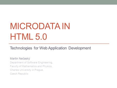MICRODATA IN HTML 5.0 Technologies for Web Application Development Martin Nečaský Department of Software Engineering, Faculty of Mathematics and Physics,