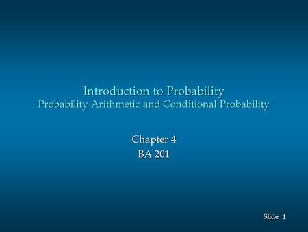 1 1 Slide Introduction to Probability Probability Arithmetic and Conditional Probability Chapter 4 BA 201.