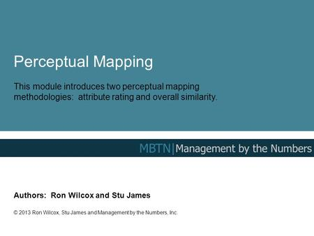 Perceptual Mapping This module introduces two perceptual mapping methodologies: attribute rating and overall similarity. Authors: Ron Wilcox and Stu James.