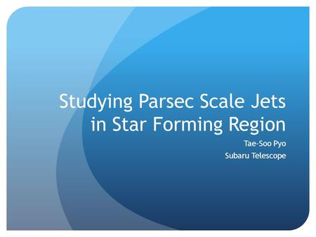 Studying Parsec Scale Jets in Star Forming Region Tae-Soo Pyo Subaru Telescope.