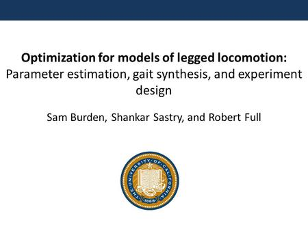 Optimization for models of legged locomotion: Parameter estimation, gait synthesis, and experiment design Sam Burden, Shankar Sastry, and Robert Full.