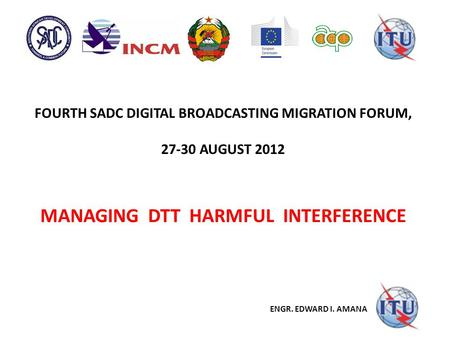 FOURTH SADC DIGITAL BROADCASTING MIGRATION FORUM, 27-30 AUGUST 2012 MANAGING DTT HARMFUL INTERFERENCE ENGR. EDWARD I. AMANA.