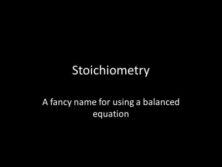 Stoichiometry A fancy name for using a balanced equation.