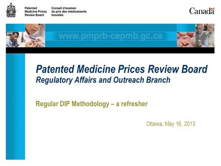 Regular DIP Methodology – a refresher Ottawa, May 16, 2013 Patented Medicine Prices Review Board Regulatory Affairs and Outreach Branch.