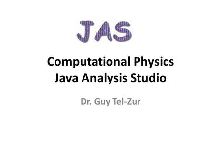 Computational Physics Java Analysis Studio Dr. Guy Tel-Zur.
