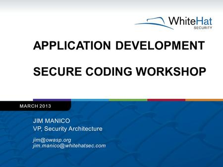 APPLICATION DEVELOPMENT SECURE CODING WORKSHOP JIM MANICO VP, Security Architecture  MARCH 2013.