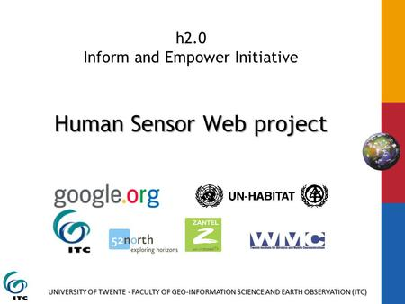 UNIVERSITY OF TWENTE - FACULTY OF GEO-INFORMATION SCIENCE AND EARTH OBSERVATION (ITC) Human Sensor Web project h2.0 Inform and Empower Initiative Human.