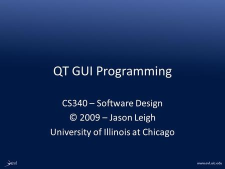Www.evl.uic.edu QT GUI Programming CS340 – Software Design © 2009 – Jason Leigh University of Illinois at Chicago.