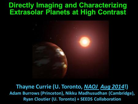Directly Imaging and Characterizing Extrasolar Planets at High Contrast Thayne Currie (U. Toronto, NAOJ Aug 2014!) Adam Burrows (Princeton), Nikku Madhusudhan.