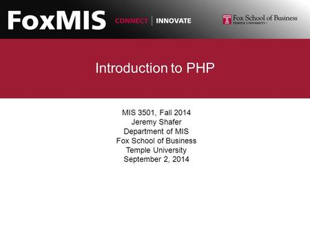 Introduction to PHP MIS 3501, Fall 2014 Jeremy Shafer Department of MIS Fox School of Business Temple University September 2, 2014.