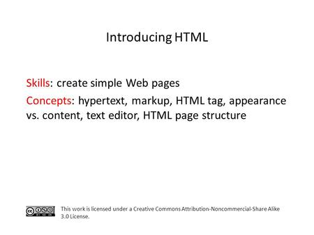 Skills: create simple Web pages Concepts: hypertext, markup, HTML tag, appearance vs. content, text editor, HTML page structure This work is licensed under.