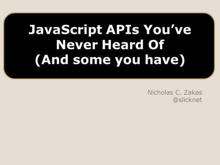 JavaScript APIs You've Never Heard Of (And some you have) Nicholas C.
