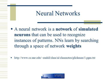 Neural Networks  A neural network is a network of simulated neurons that can be used to recognize instances of patterns. NNs learn by searching through.