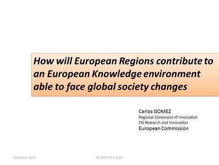 Dicember 2013EC DG RTD.C.5 DC How will European Regions contribute to an European Knowledge environment able to face global society changes Carlos GOMEZ.
