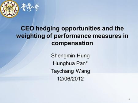 CEO hedging opportunities and the weighting of performance measures in compensation Shengmin Hung Hunghua Pan* Taychang Wang 12/06/2012 1.
