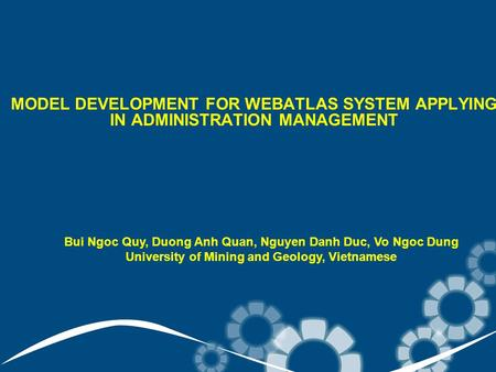 MODEL DEVELOPMENT FOR WEBATLAS SYSTEM APPLYING IN ADMINISTRATION MANAGEMENT Bui Ngoc Quy, Duong Anh Quan, Nguyen Danh Duc, Vo Ngoc Dung University of Mining.