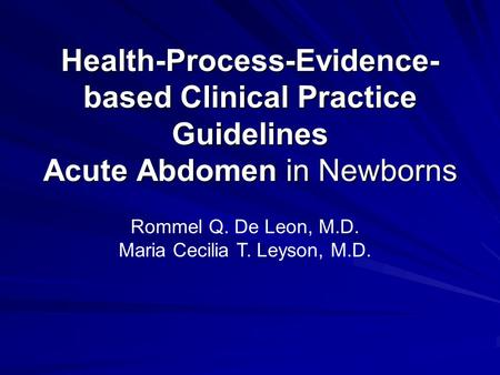 Health-Process-Evidence- based Clinical Practice Guidelines Acute Abdomen in Newborns Rommel Q. De Leon, M.D. Maria Cecilia T. Leyson, M.D.