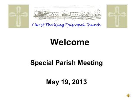 Welcome Special Parish Meeting May 19, 2013 Christ The King Episcopal Church.