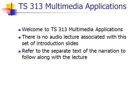 TS 313 Multimedia Applications Welcome to TS 313 Multimedia Applications There is no audio lecture associated with this set of introduction slides Refer.