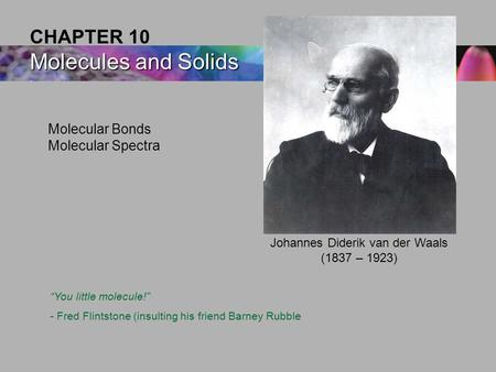 "Molecular Bonds Molecular Spectra Molecules and Solids CHAPTER 10 Molecules and Solids Johannes Diderik van der Waals (1837 – 1923) ""You little molecule!"""