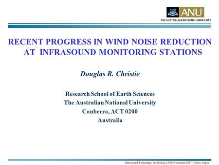 THE AUSTRALIAN NATIONAL UNIVERSITY Infrasound Technology Workshop, 13-16 November 2007, Tokyo, Japan RECENT PROGRESS IN WIND NOISE REDUCTION AT INFRASOUND.