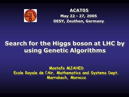 ACAT05 May 22 - 27, 2005 DESY, Zeuthen, Germany Search for the Higgs boson at LHC by using Genetic Algorithms Mostafa MJAHED Ecole Royale de l'Air, Mathematics.