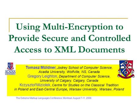 Using Multi-Encryption to Provide Secure and Controlled Access to XML Documents Tomasz Müldner, Jodrey School of Computer Science, Acadia University, Wolfville,