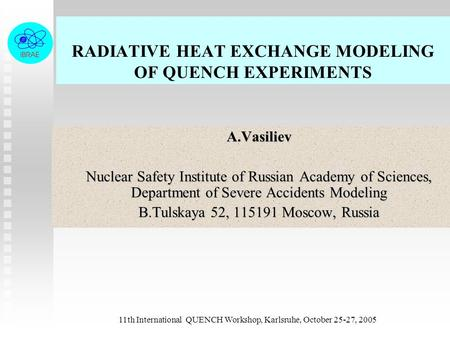 11th International QUENCH Workshop, Karlsruhe, October 25-27, 2005 RADIATIVE HEAT EXCHANGE MODELING OF QUENCH EXPERIMENTS A.Vasiliev A.Vasiliev Nuclear.
