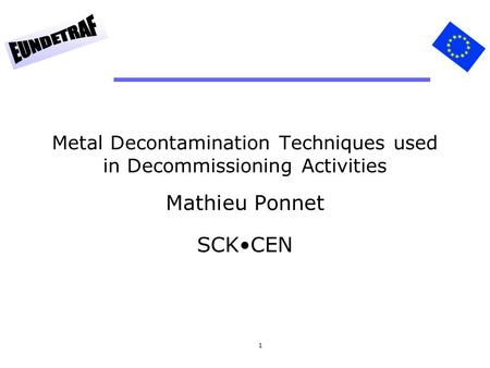 1 Metal Decontamination Techniques used in Decommissioning Activities Mathieu Ponnet SCKCEN.