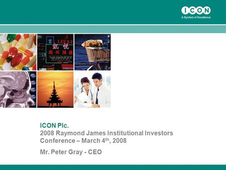 1 ICON Plc. 2008 Raymond James Institutional Investors Conference – March 4 th, 2008 Mr. Peter Gray - CEO.