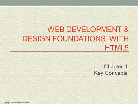 Copyright © Terry Felke-Morris WEB DEVELOPMENT & DESIGN FOUNDATIONS WITH HTML5 Chapter 4 Key Concepts 1 Copyright © Terry Felke-Morris.
