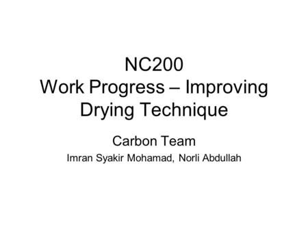 NC200 Work Progress – Improving Drying Technique Carbon Team Imran Syakir Mohamad, Norli Abdullah.