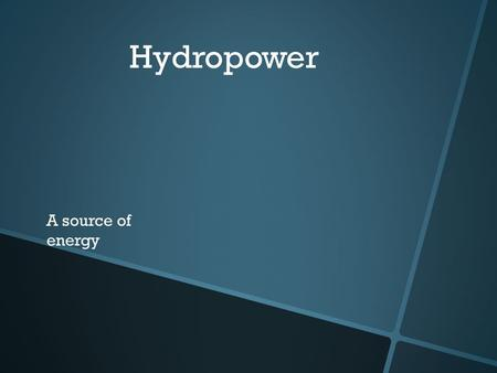 Hydropower A source of energy Hydro what? The origin of the pre-fix hydro is Greek meaning water. Hydropower is power that you get for water. Now you.