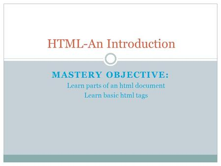 MASTERY OBJECTIVE: Learn parts of an html document Learn basic html tags HTML-An Introduction.
