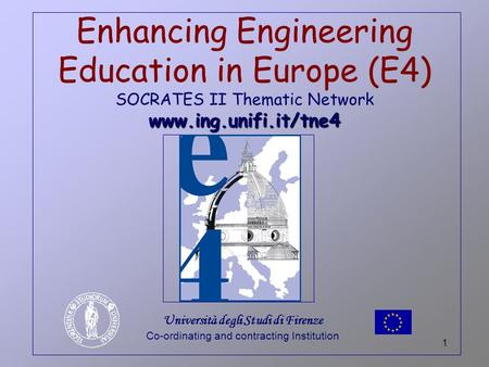 1 www.ing.unifi.it/tne4 Enhancing <strong>Engineering</strong> <strong>Education</strong> <strong>in</strong> Europe (E4) SOCRATES II Thematic Network www.ing.unifi.it/tne4 Università degli Studi di Firenze.