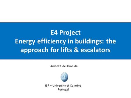 ISR – University of Coimbra E4 Project Energy efficiency in buildings: the approach for lifts & escalators Anibal T. de Almeida ISR – University of Coimbra.