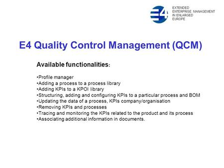 E4 Quality Control Management (QCM) Available functionalities : Profile manager Adding a process to a process library Adding KPIs to a KPOI library Structuring,