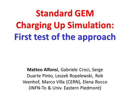 Standard GEM Charging Up Simulation: First test of the approach Matteo Alfonsi, Gabriele Croci, Serge Duarte Pinto, Leszek Ropelewski, Rob Veenhof, Marco.