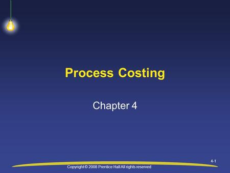 Copyright © 2008 Prentice Hall All rights reserved 4-1 Process Costing Chapter 4.