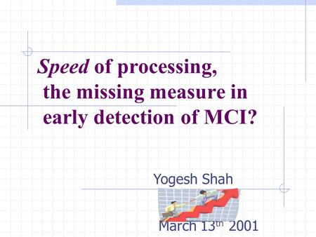 Speed of processing, the missing measure in early detection of MCI? Ruth O'Hara March 13 th 2001 Yogesh Shah.