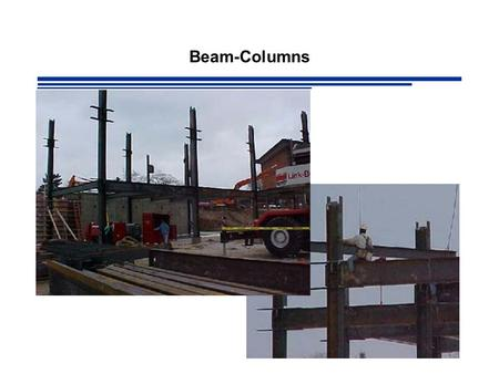 Beam-Columns. Members Under Combined Forces Most beams and columns are subjected to some degree of both bending and axial load e.g. Statically Indeterminate.